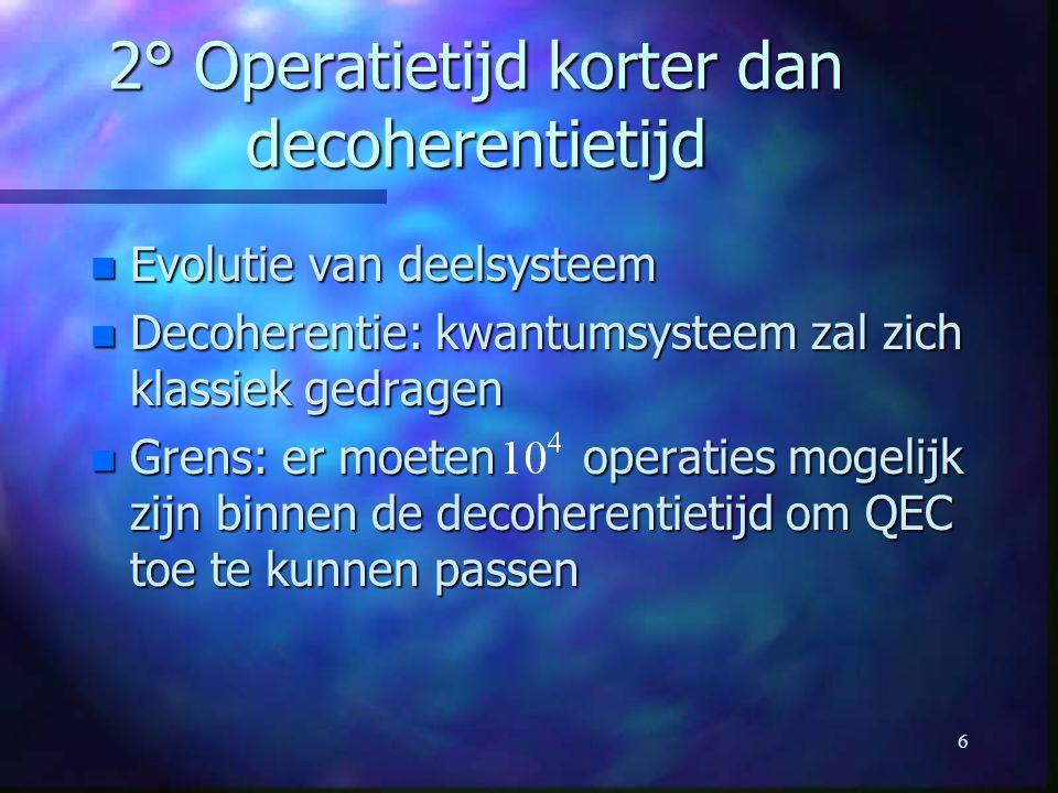 6 2° Operatietijd korter dan decoherentietijd n Evolutie van deelsysteem n Decoherentie: kwantumsysteem zal zich klassiek gedragen n Grens: er moeten operaties mogelijk zijn binnen de decoherentietijd om QEC toe te kunnen passen