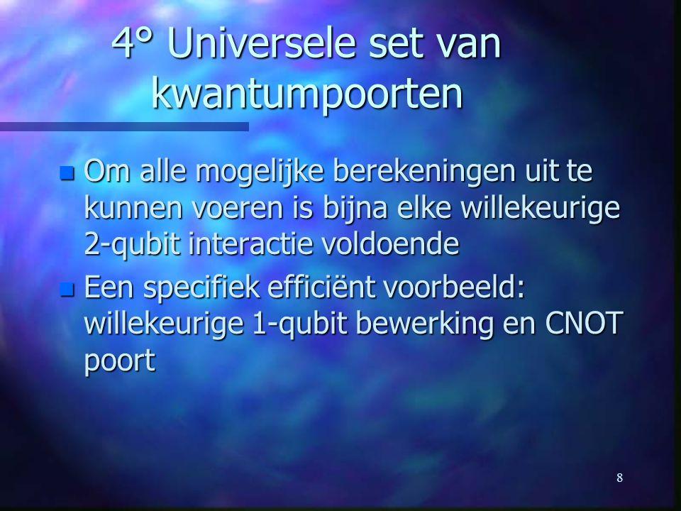 8 4° Universele set van kwantumpoorten n Om alle mogelijke berekeningen uit te kunnen voeren is bijna elke willekeurige 2-qubit interactie voldoende n Een specifiek efficiënt voorbeeld: willekeurige 1-qubit bewerking en CNOT poort