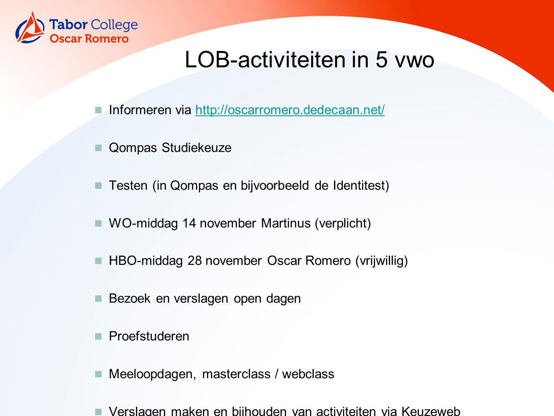 LOB-activiteiten in 5 vwo Informeren via http://oscarromero.dedecaan.net/http://oscarromero.dedecaan.net/ Qompas Studiekeuze Testen (in Qompas en bijvoorbeeld de Identitest) WO-middag 14 november Martinus (verplicht) HBO-middag 28 november Oscar Romero (vrijwillig) Bezoek en verslagen open dagen Proefstuderen Meeloopdagen, masterclass / webclass Verslagen maken en bijhouden van activiteiten via Keuzeweb