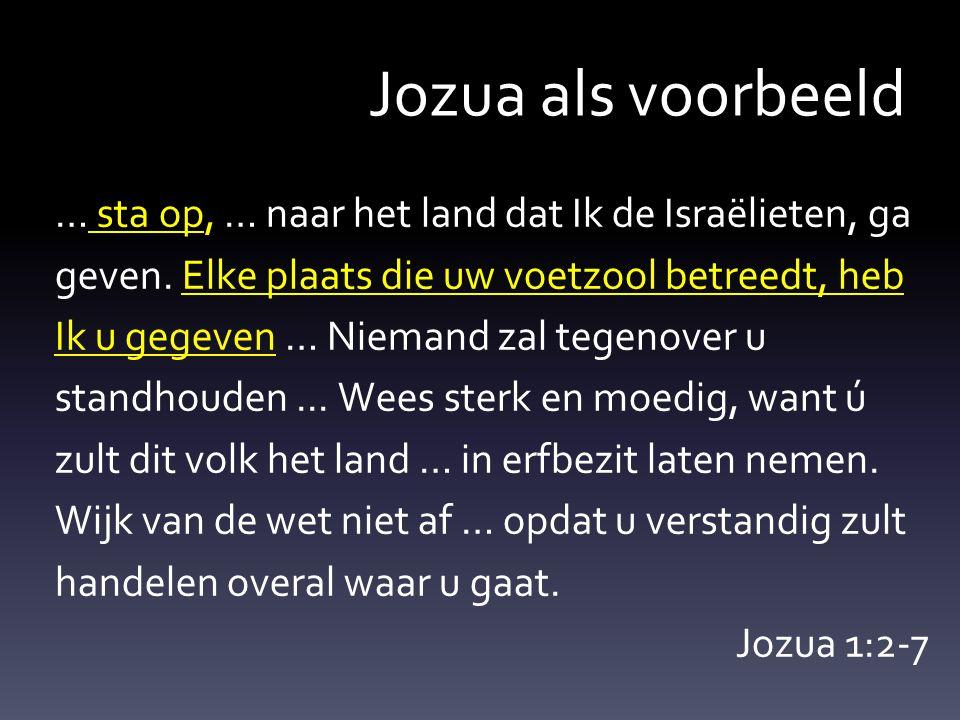 Jozua als voorbeeld … sta op, … naar het land dat Ik de Israëlieten, ga geven. Elke plaats die uw voetzool betreedt, heb Ik u gegeven … Niemand zal te