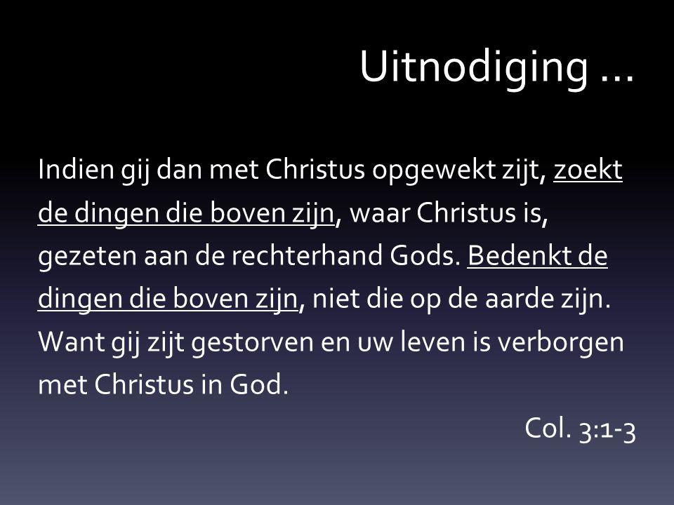 Uitnodiging... Indien gij dan met Christus opgewekt zijt, zoekt de dingen die boven zijn, waar Christus is, gezeten aan de rechterhand Gods. Bedenkt d