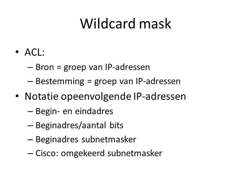 Wildcard mask ACL: – Bron = groep van IP-adressen – Bestemming = groep van IP-adressen Notatie opeenvolgende IP-adressen – Begin- en eindadres – Begin
