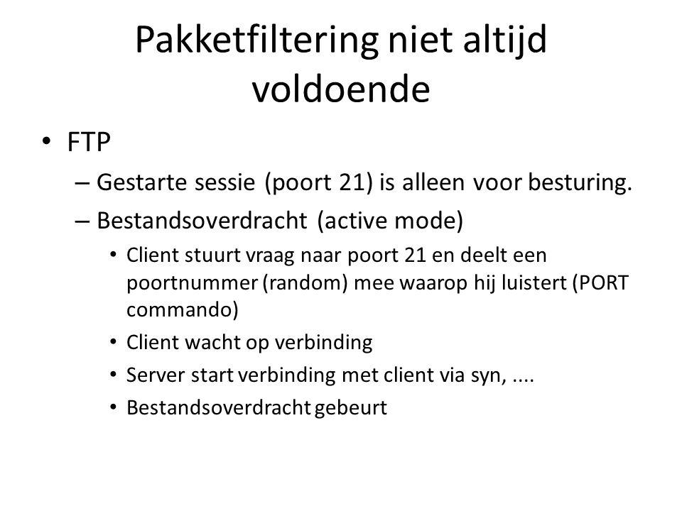 Pakketfiltering niet altijd voldoende FTP – Gestarte sessie (poort 21) is alleen voor besturing. – Bestandsoverdracht (active mode) Client stuurt vraa