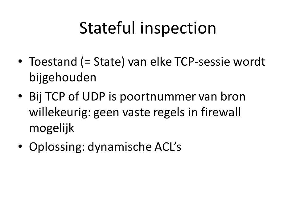 Stateful inspection Toestand (= State) van elke TCP-sessie wordt bijgehouden Bij TCP of UDP is poortnummer van bron willekeurig: geen vaste regels in