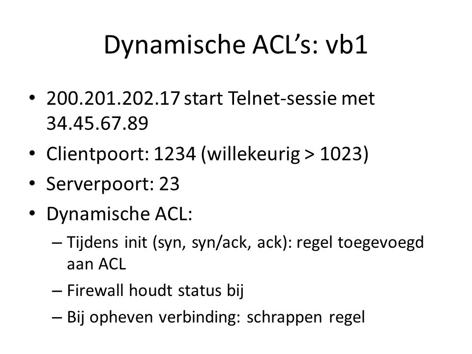 Dynamische ACL's: vb1 200.201.202.17 start Telnet-sessie met 34.45.67.89 Clientpoort: 1234 (willekeurig > 1023) Serverpoort: 23 Dynamische ACL: – Tijd