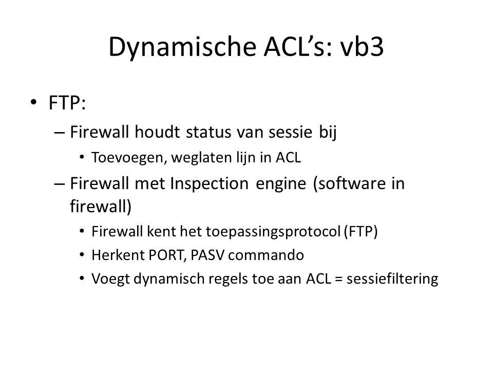 Dynamische ACL's: vb3 FTP: – Firewall houdt status van sessie bij Toevoegen, weglaten lijn in ACL – Firewall met Inspection engine (software in firewa