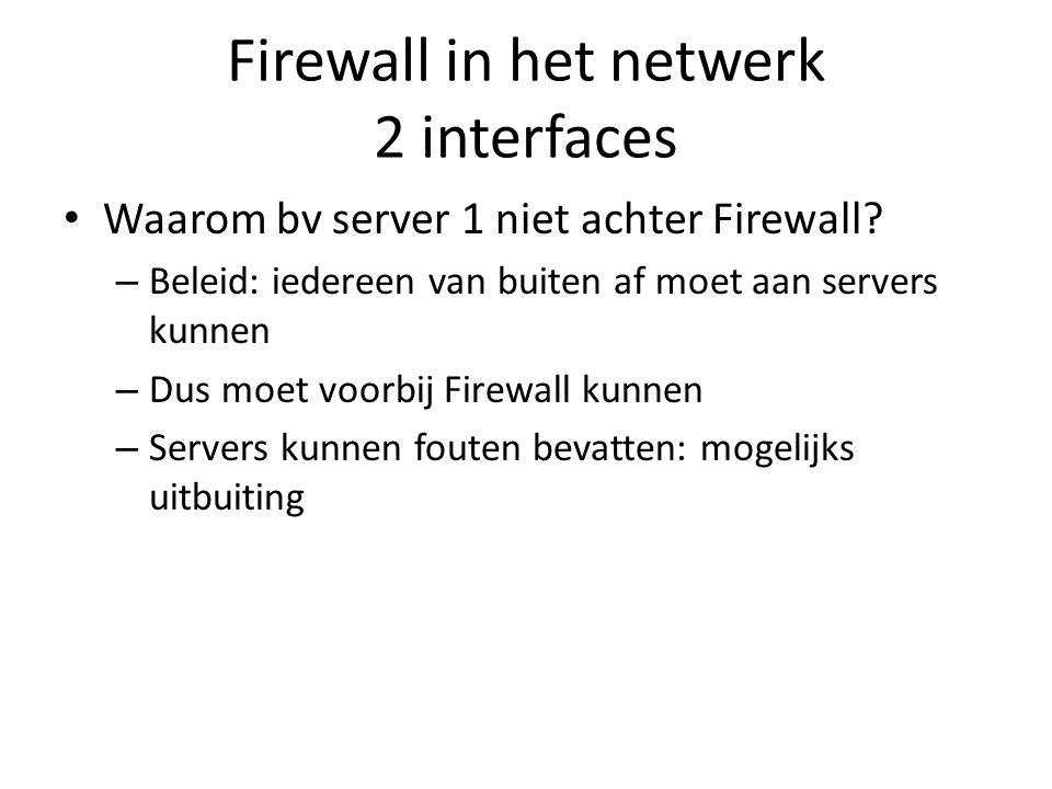Firewall in het netwerk 2 interfaces Waarom bv server 1 niet achter Firewall? – Beleid: iedereen van buiten af moet aan servers kunnen – Dus moet voor