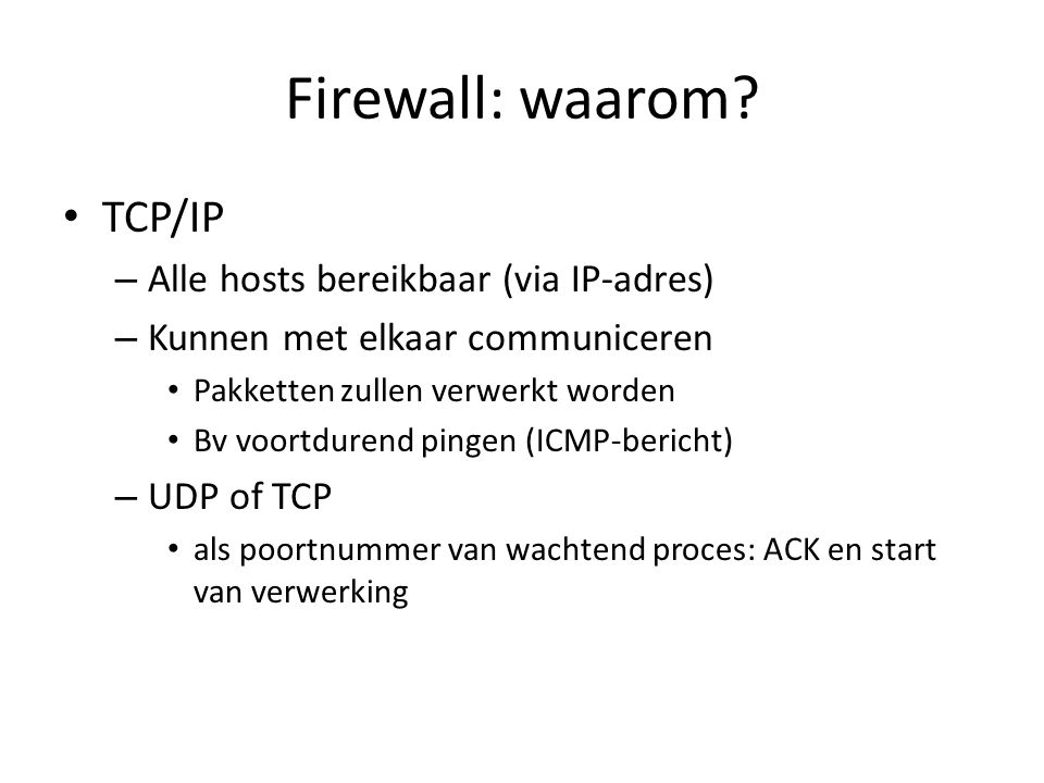 Firewall: waarom? TCP/IP – Alle hosts bereikbaar (via IP-adres) – Kunnen met elkaar communiceren Pakketten zullen verwerkt worden Bv voortdurend pinge