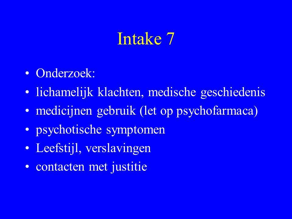 Intake 7 Onderzoek: lichamelijk klachten, medische geschiedenis medicijnen gebruik (let op psychofarmaca) psychotische symptomen Leefstijl, verslaving