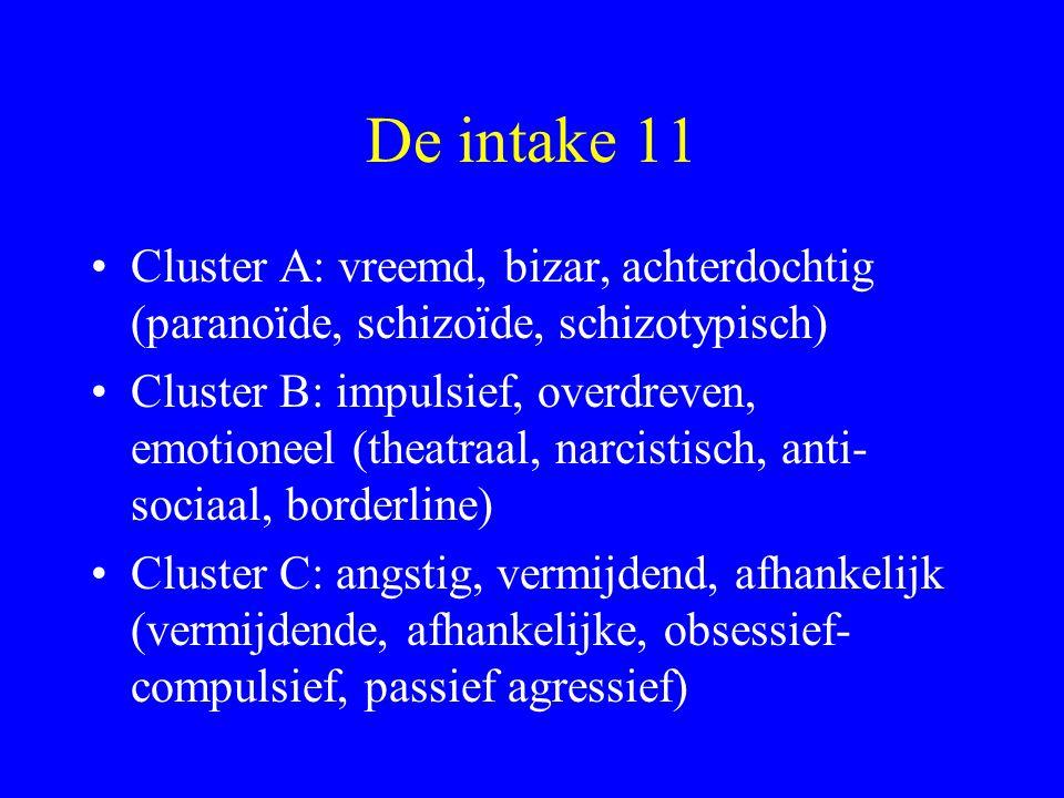 De intake 11 Cluster A: vreemd, bizar, achterdochtig (paranoïde, schizoïde, schizotypisch) Cluster B: impulsief, overdreven, emotioneel (theatraal, na