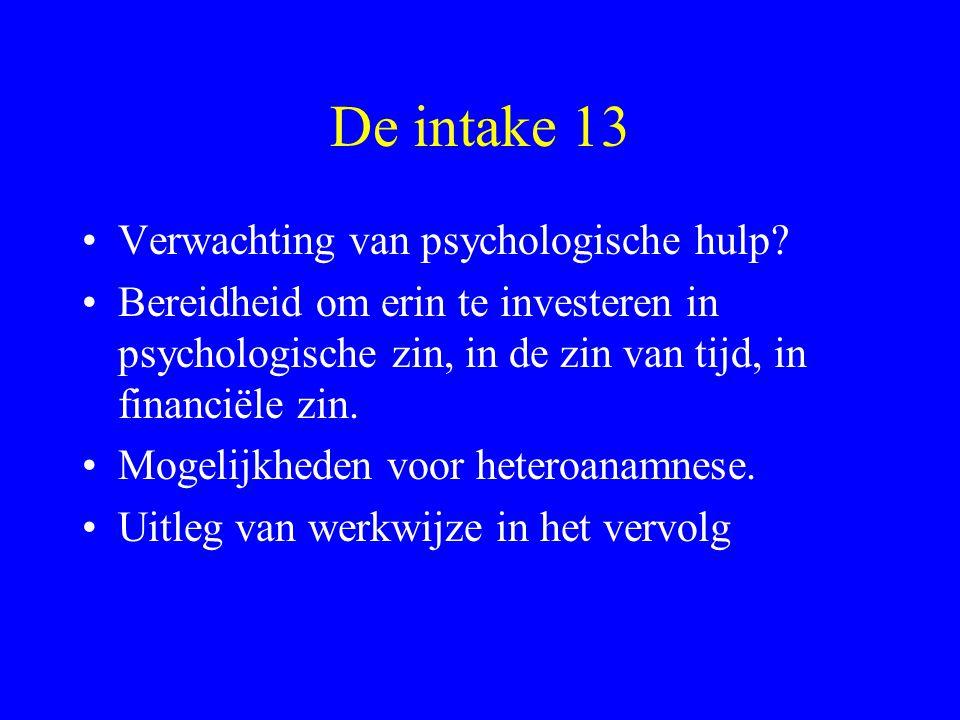 De intake 13 Verwachting van psychologische hulp? Bereidheid om erin te investeren in psychologische zin, in de zin van tijd, in financiële zin. Mogel
