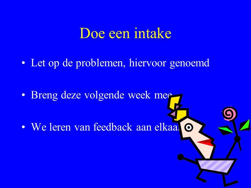 Doe een intake Let op de problemen, hiervoor genoemd Breng deze volgende week mee We leren van feedback aan elkaar