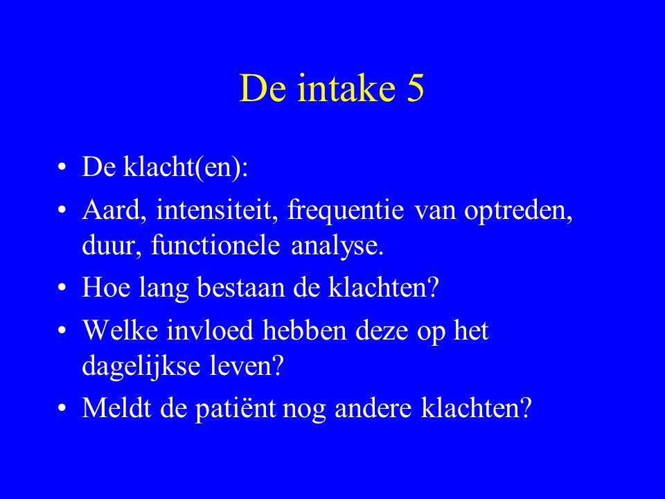 De intake 5 De klacht(en): Aard, intensiteit, frequentie van optreden, duur, functionele analyse. Hoe lang bestaan de klachten? Welke invloed hebben d
