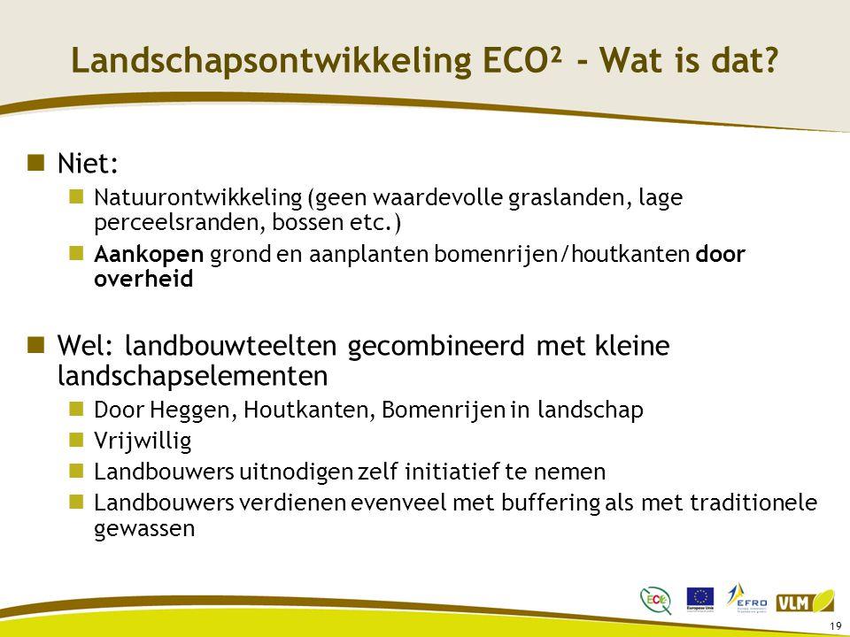 19 Landschapsontwikkeling ECO² - Wat is dat? Niet: Natuurontwikkeling (geen waardevolle graslanden, lage perceelsranden, bossen etc.) Aankopen grond e