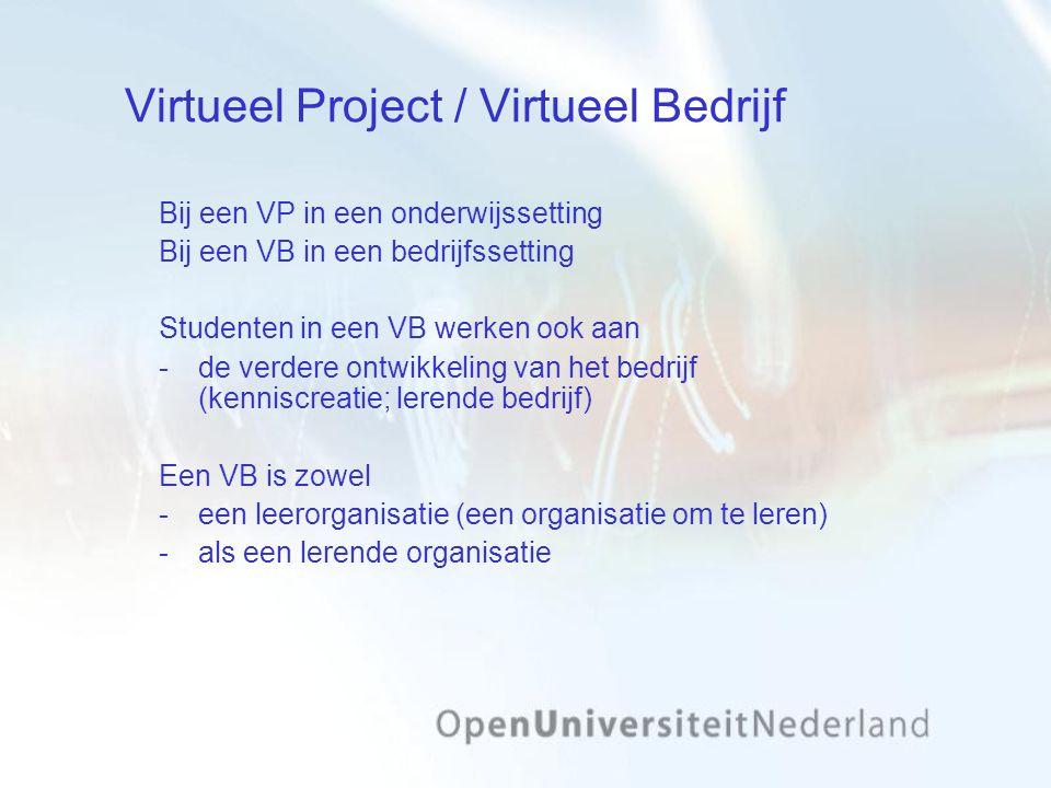 Virtueel Project / Virtueel Bedrijf Bij een VP in een onderwijssetting Bij een VB in een bedrijfssetting Studenten in een VB werken ook aan de verdere ontwikkeling van het bedrijf (kenniscreatie; lerende bedrijf) Een VB is zowel een leerorganisatie (een organisatie om te leren) als een lerende organisatie