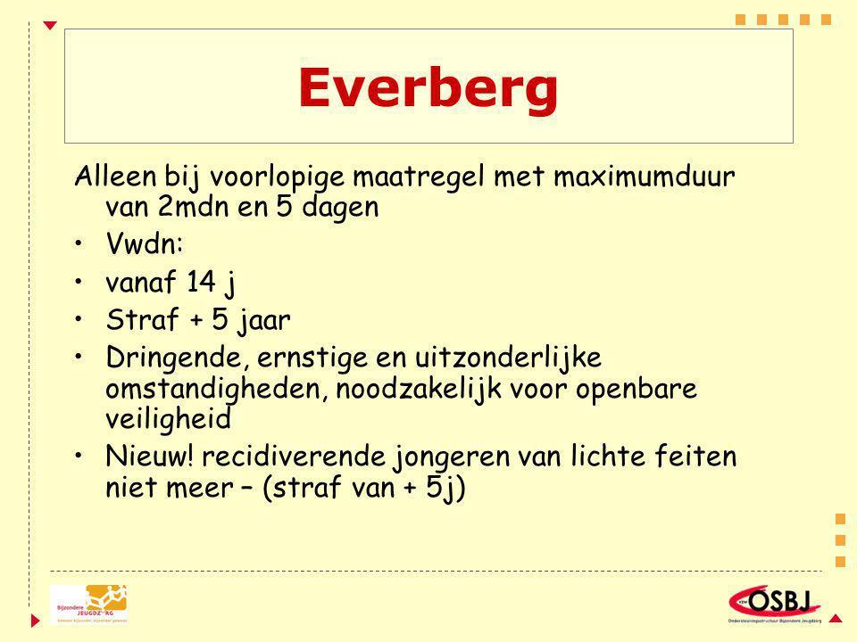 Everberg Alleen bij voorlopige maatregel met maximumduur van 2mdn en 5 dagen Vwdn: vanaf 14 j Straf + 5 jaar Dringende, ernstige en uitzonderlijke oms