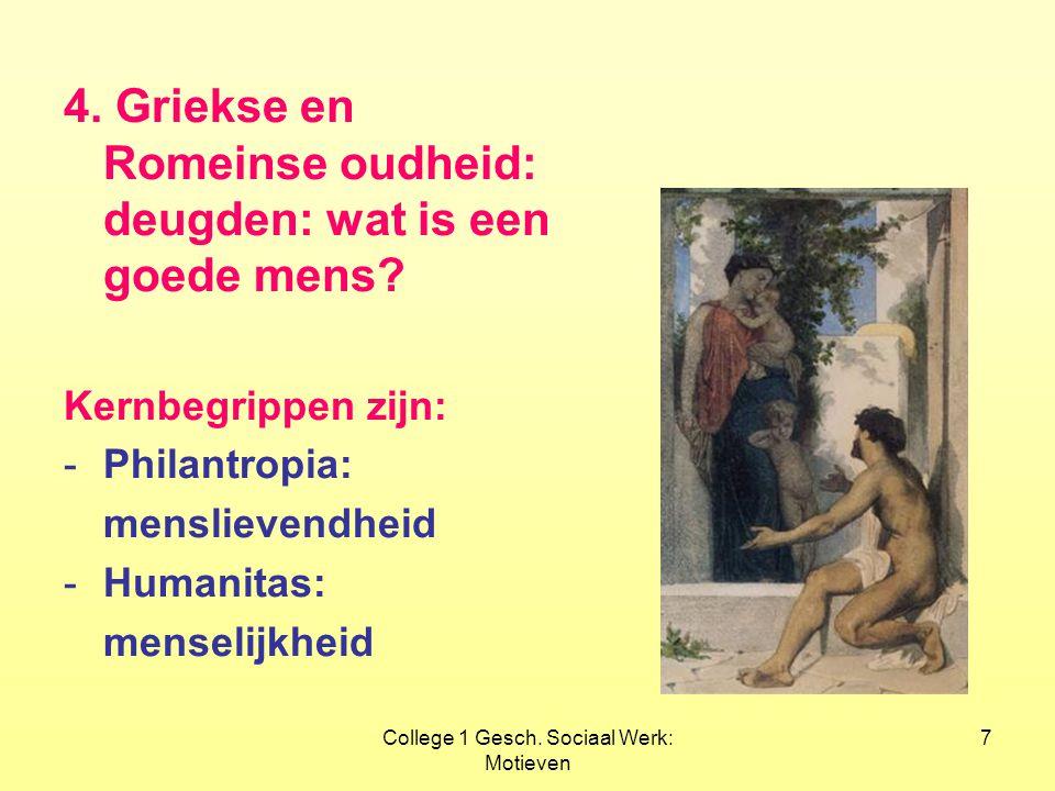 College 1 Gesch. Sociaal Werk: Motieven 7 4. Griekse en Romeinse oudheid: deugden: wat is een goede mens? Kernbegrippen zijn: -Philantropia: menslieve