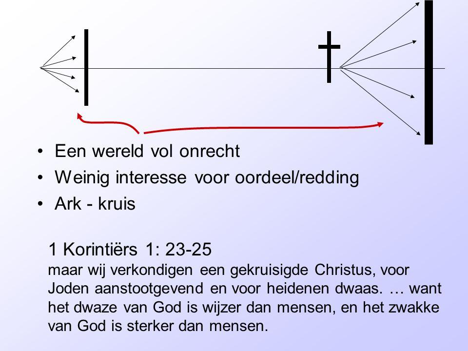 Een wereld vol onrecht Weinig interesse voor oordeel/redding Ark - kruis 1 Korintiërs 1: 23-25 maar wij verkondigen een gekruisigde Christus, voor Joden aanstootgevend en voor heidenen dwaas.