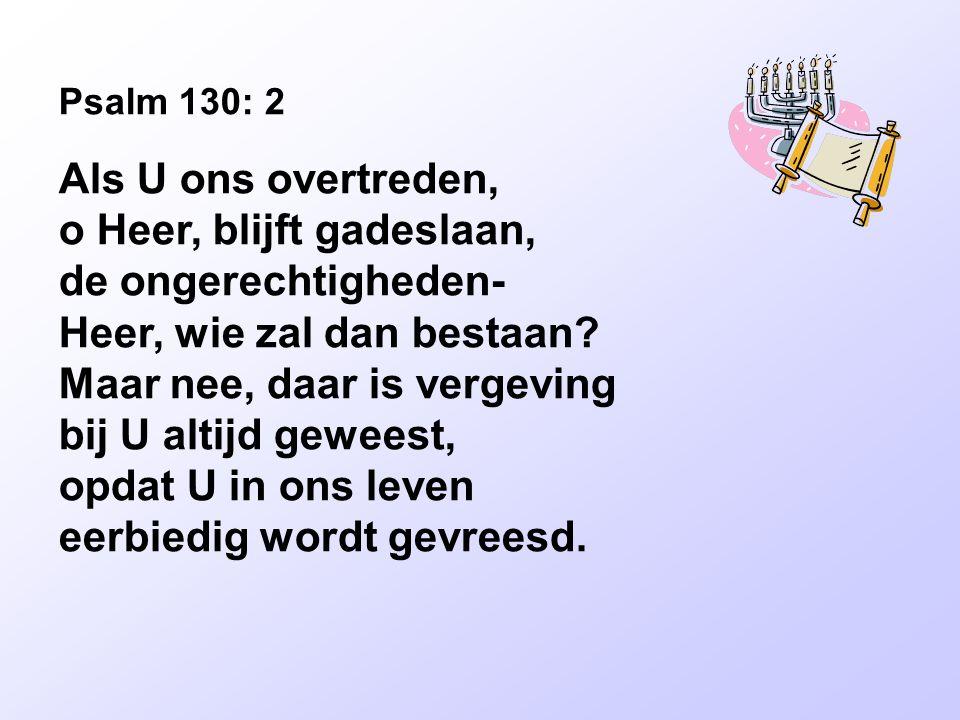 Psalm 130: 2 Als U ons overtreden, o Heer, blijft gadeslaan, de ongerechtigheden- Heer, wie zal dan bestaan.