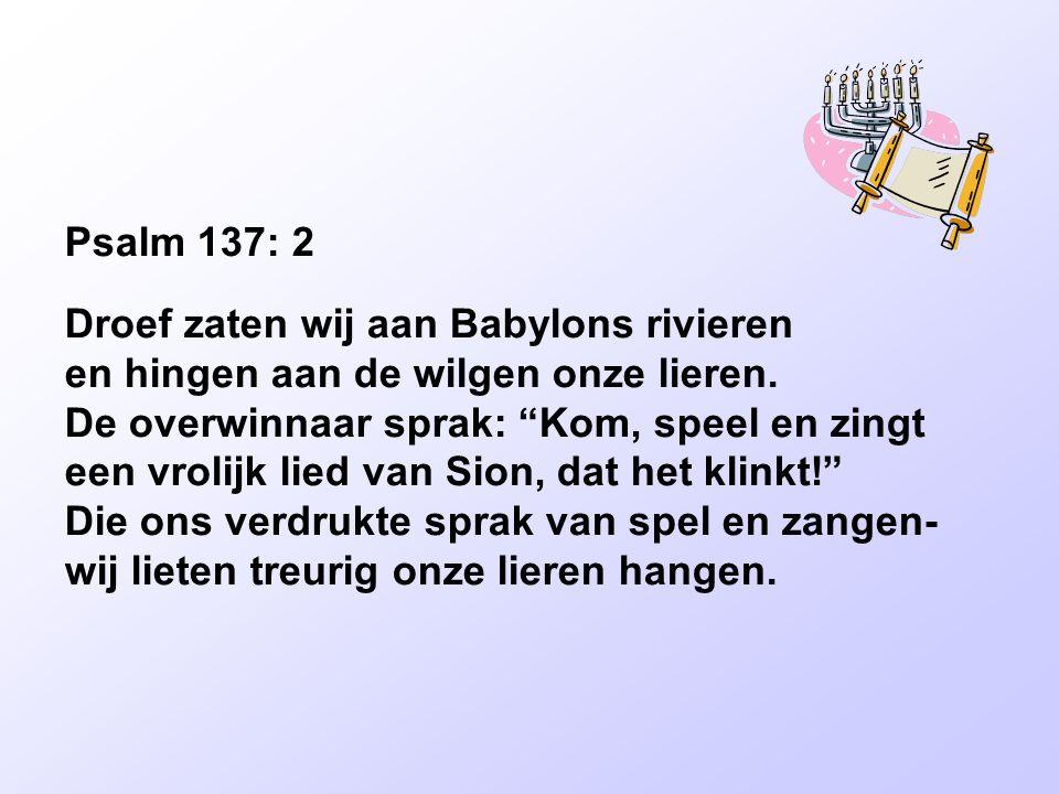 Psalm 137: 2 Droef zaten wij aan Babylons rivieren en hingen aan de wilgen onze lieren.