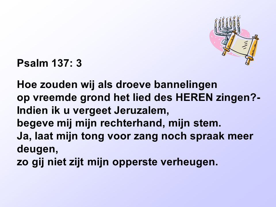 Psalm 137: 3 Hoe zouden wij als droeve bannelingen op vreemde grond het lied des HEREN zingen?- Indien ik u vergeet Jeruzalem, begeve mij mijn rechterhand, mijn stem.