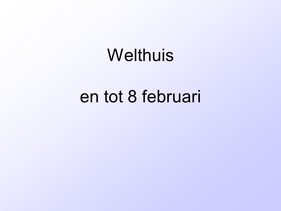 Welthuis en tot 8 februari