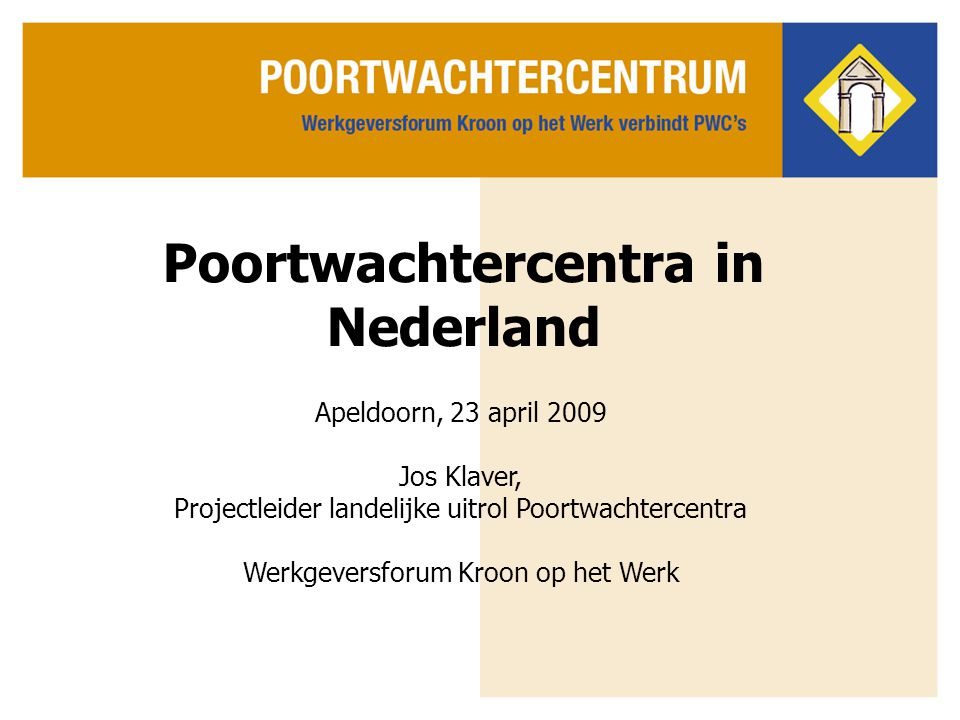 Poortwachtercentra in Nederland Apeldoorn, 23 april 2009 Jos Klaver, Projectleider landelijke uitrol Poortwachtercentra Werkgeversforum Kroon op het W