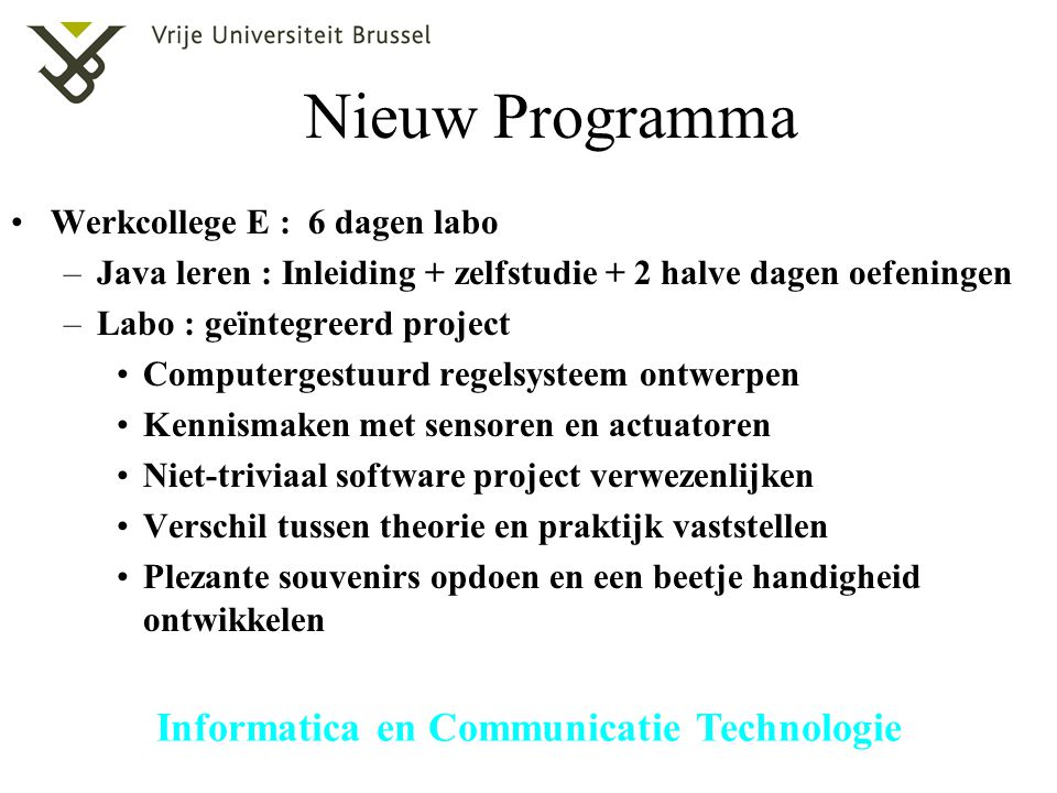 Informatica en Communicatie Technologie Nieuw Programma Werkcollege E : 6 dagen labo –Java leren : Inleiding + zelfstudie + 2 halve dagen oefeningen –