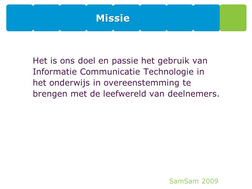 SamSam 2009 Missie Het is ons doel en passie het gebruik van Informatie Communicatie Technologie in het onderwijs in overeenstemming te brengen met de