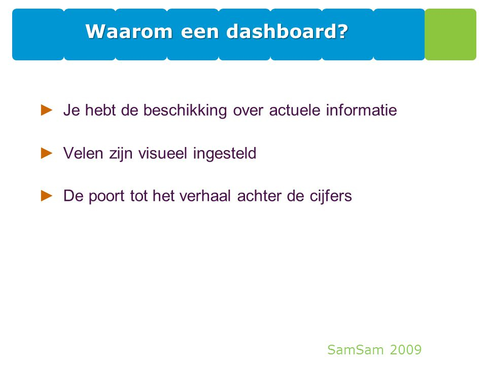 SamSam 2009 8 Waarom een dashboard? ►Je hebt de beschikking over actuele informatie ►Velen zijn visueel ingesteld ►De poort tot het verhaal achter de