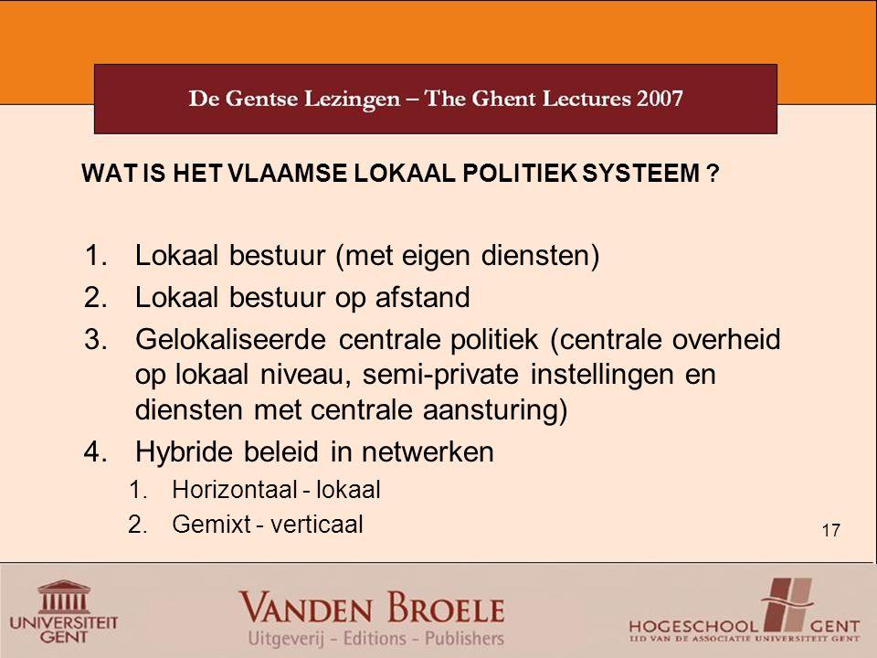 17 WAT IS HET VLAAMSE LOKAAL POLITIEK SYSTEEM ? 1.Lokaal bestuur (met eigen diensten) 2.Lokaal bestuur op afstand 3.Gelokaliseerde centrale politiek (