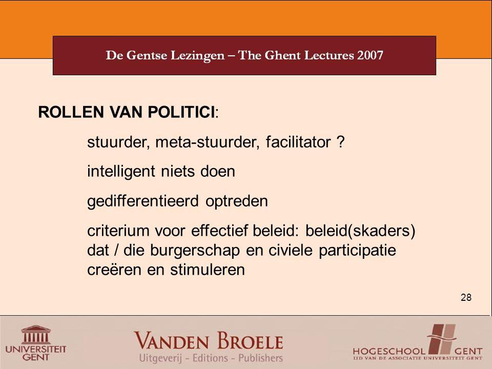 28 ROLLEN VAN POLITICI: stuurder, meta-stuurder, facilitator ? intelligent niets doen gedifferentieerd optreden criterium voor effectief beleid: belei
