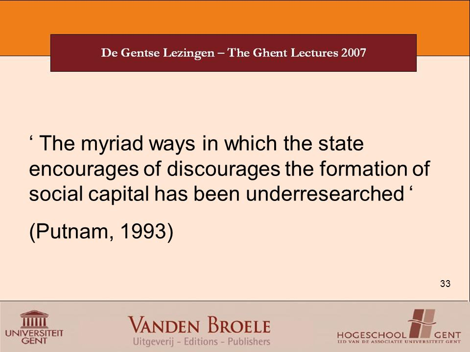 33 ' The myriad ways in which the state encourages of discourages the formation of social capital has been underresearched ' (Putnam, 1993)