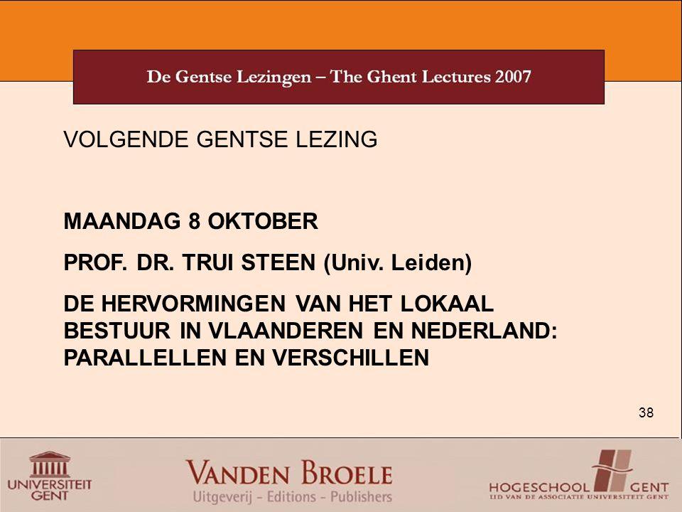 38 VOLGENDE GENTSE LEZING MAANDAG 8 OKTOBER PROF. DR. TRUI STEEN (Univ. Leiden) DE HERVORMINGEN VAN HET LOKAAL BESTUUR IN VLAANDEREN EN NEDERLAND: PAR