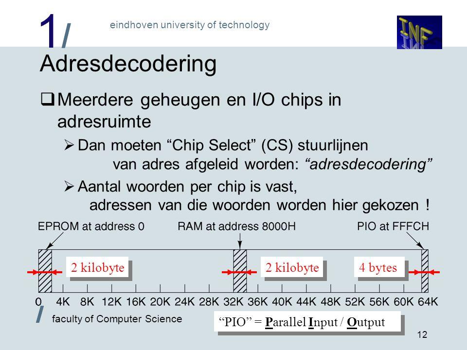 1/1/ eindhoven university of technology / faculty of Computer Science 12 Adresdecodering  Meerdere geheugen en I/O chips in adresruimte  Dan moeten