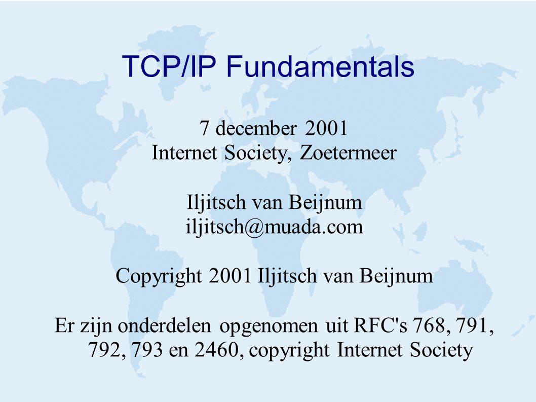 TCP/IP Fundamentals 7 december 2001 Internet Society, Zoetermeer Iljitsch van Beijnum iljitsch@muada.com Copyright 2001 Iljitsch van Beijnum Er zijn onderdelen opgenomen uit RFC s 768, 791, 792, 793 en 2460, copyright Internet Society