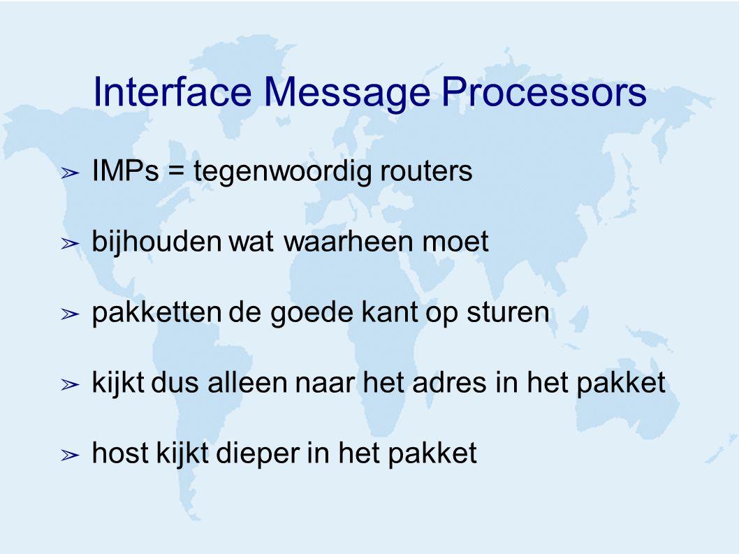 Interface Message Processors ➢ IMPs = tegenwoordig routers ➢ bijhouden wat waarheen moet ➢ pakketten de goede kant op sturen ➢ kijkt dus alleen naar het adres in het pakket ➢ host kijkt dieper in het pakket