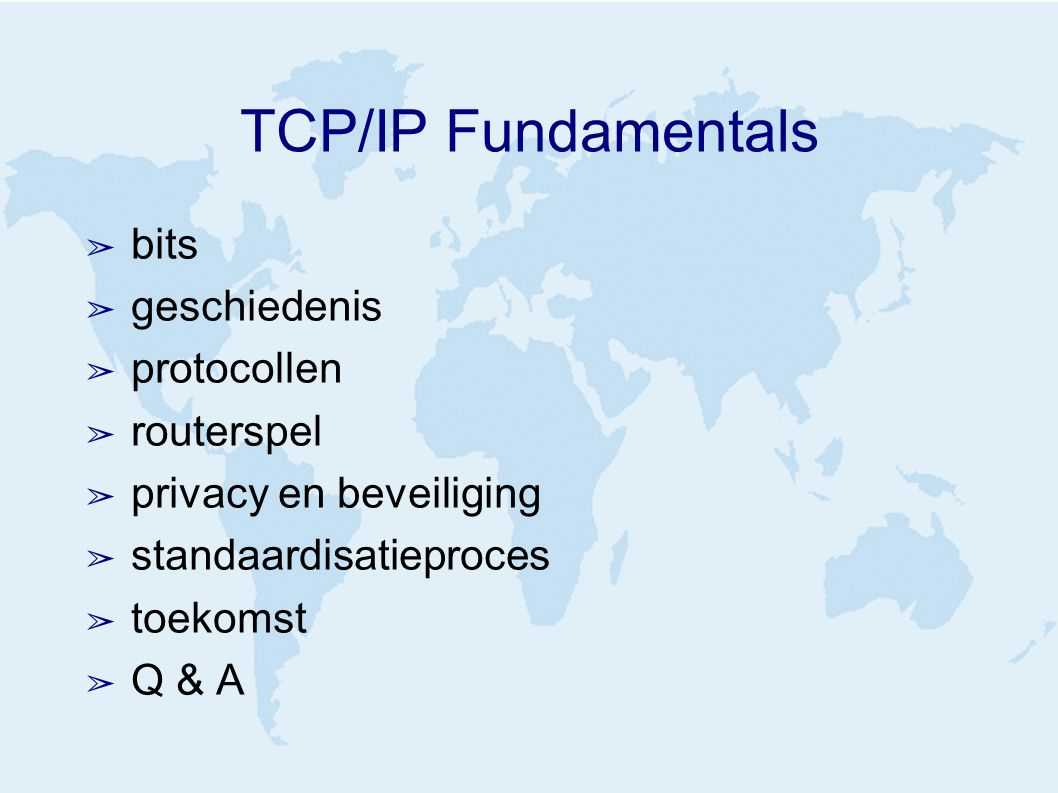 TCP/IP Fundamentals ➢ bits ➢ geschiedenis ➢ protocollen ➢ routerspel ➢ privacy en beveiliging ➢ standaardisatieproces ➢ toekomst ➢ Q & A