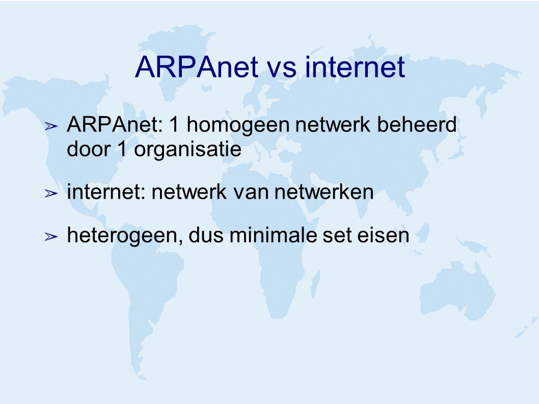 ARPAnet vs internet ➢ ARPAnet: 1 homogeen netwerk beheerd door 1 organisatie ➢ internet: netwerk van netwerken ➢ heterogeen, dus minimale set eisen
