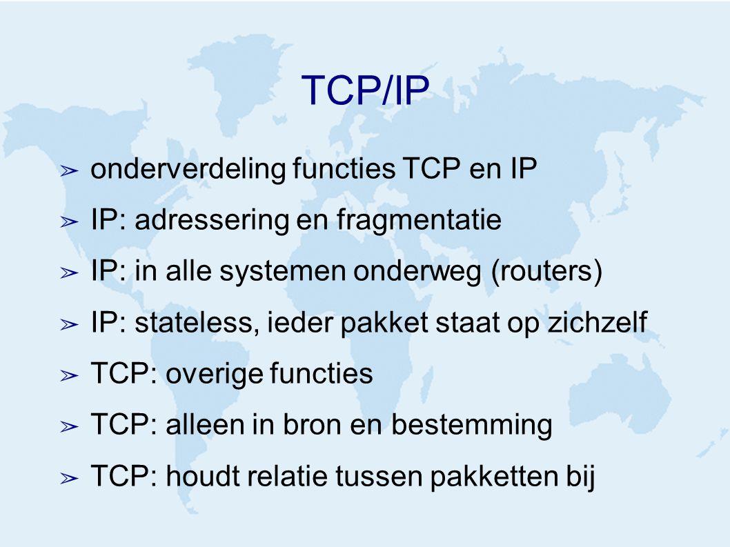 TCP/IP ➢ onderverdeling functies TCP en IP ➢ IP: adressering en fragmentatie ➢ IP: in alle systemen onderweg (routers) ➢ IP: stateless, ieder pakket staat op zichzelf ➢ TCP: overige functies ➢ TCP: alleen in bron en bestemming ➢ TCP: houdt relatie tussen pakketten bij