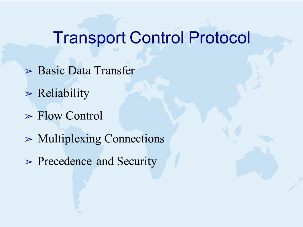Transport Control Protocol ➢ Basic Data Transfer ➢ Reliability ➢ Flow Control ➢ Multiplexing Connections ➢ Precedence and Security