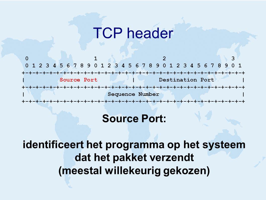 TCP header 0 1 2 3 0 1 2 3 4 5 6 7 8 9 0 1 2 3 4 5 6 7 8 9 0 1 2 3 4 5 6 7 8 9 0 1 +-+-+-+-+-+-+-+-+-+-+-+-+-+-+-+-+-+-+-+-+-+-+-+-+-+-+-+-+-+-+-+-+ | Source Port | Destination Port | +-+-+-+-+-+-+-+-+-+-+-+-+-+-+-+-+-+-+-+-+-+-+-+-+-+-+-+-+-+-+-+-+ | Sequence Number | +-+-+-+-+-+-+-+-+-+-+-+-+-+-+-+-+-+-+-+-+-+-+-+-+-+-+-+-+-+-+-+-+ Source Port: identificeert het programma op het systeem dat het pakket verzendt (meestal willekeurig gekozen)