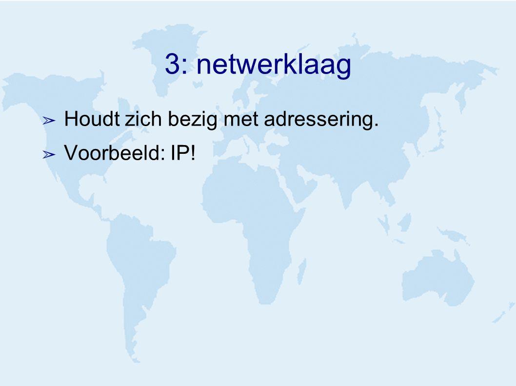 3: netwerklaag ➢ Houdt zich bezig met adressering. ➢ Voorbeeld: IP!