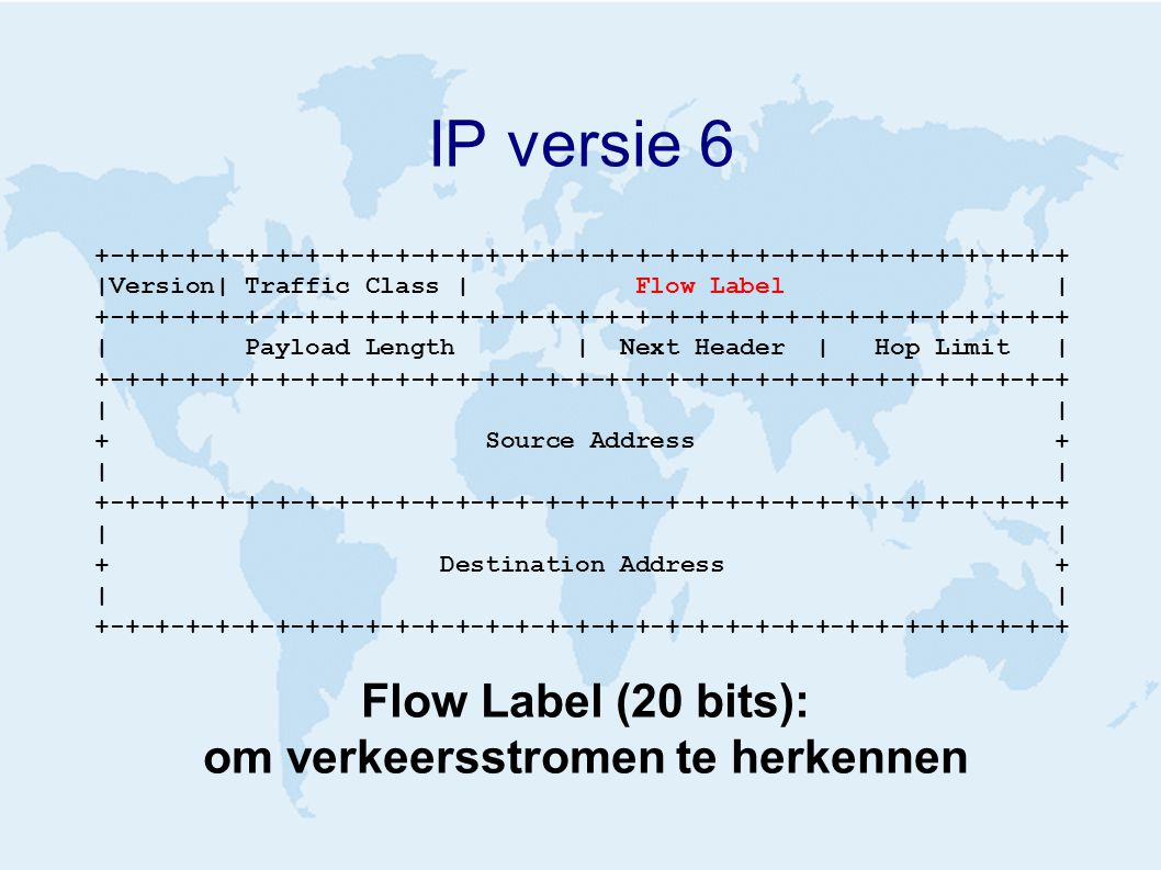 IP versie 6 +-+-+-+-+-+-+-+-+-+-+-+-+-+-+-+-+-+-+-+-+-+-+-+-+-+-+-+-+-+-+-+-+ |Version| Traffic Class | Flow Label | +-+-+-+-+-+-+-+-+-+-+-+-+-+-+-+-+-+-+-+-+-+-+-+-+-+-+-+-+-+-+-+-+ | Payload Length | Next Header | Hop Limit | +-+-+-+-+-+-+-+-+-+-+-+-+-+-+-+-+-+-+-+-+-+-+-+-+-+-+-+-+-+-+-+-+ | + Source Address + | +-+-+-+-+-+-+-+-+-+-+-+-+-+-+-+-+-+-+-+-+-+-+-+-+-+-+-+-+-+-+-+-+ | + Destination Address + | +-+-+-+-+-+-+-+-+-+-+-+-+-+-+-+-+-+-+-+-+-+-+-+-+-+-+-+-+-+-+-+-+ Flow Label (20 bits): om verkeersstromen te herkennen