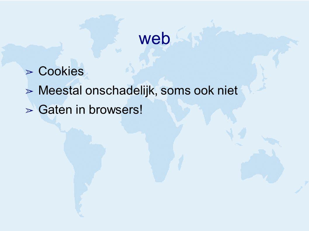 web ➢ Cookies ➢ Meestal onschadelijk, soms ook niet ➢ Gaten in browsers!