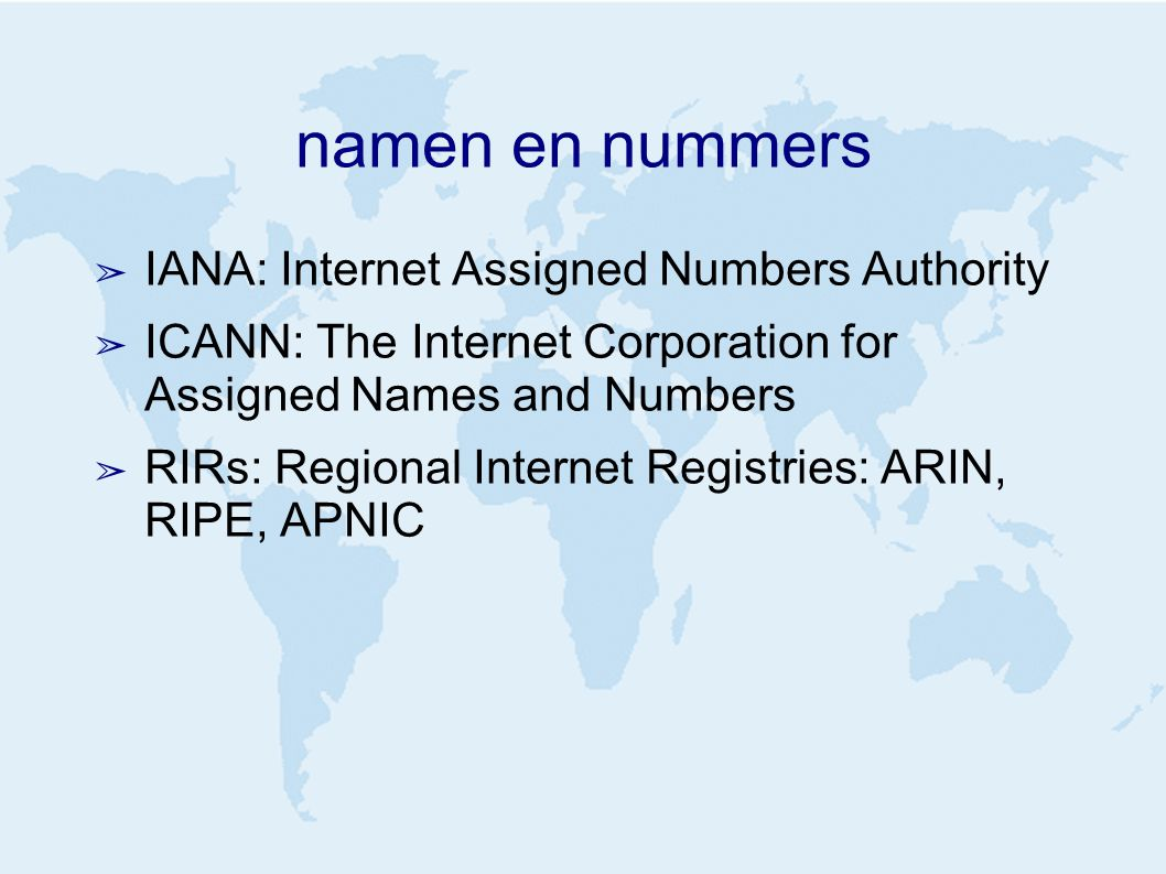namen en nummers ➢ IANA: Internet Assigned Numbers Authority ➢ ICANN: The Internet Corporation for Assigned Names and Numbers ➢ RIRs: Regional Internet Registries: ARIN, RIPE, APNIC