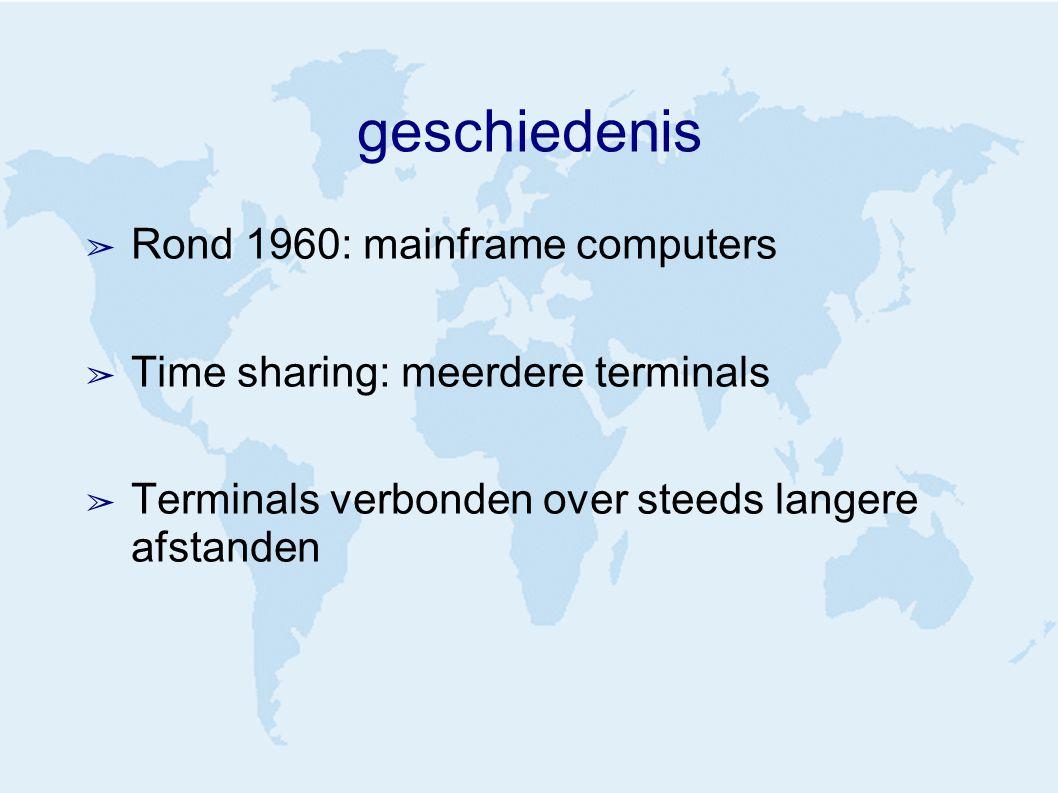 geschiedenis ➢ Rond 1960: mainframe computers ➢ Time sharing: meerdere terminals ➢ Terminals verbonden over steeds langere afstanden