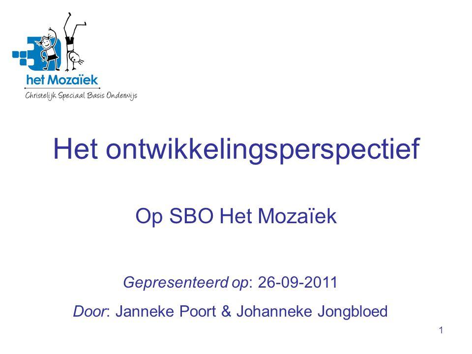 1 Het ontwikkelingsperspectief Op SBO Het Mozaïek Gepresenteerd op: 26-09-2011 Door: Janneke Poort & Johanneke Jongbloed