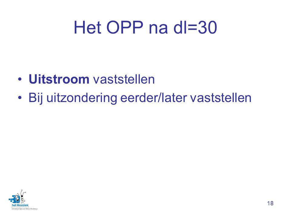 18 Het OPP na dl=30 Uitstroom vaststellen Bij uitzondering eerder/later vaststellen
