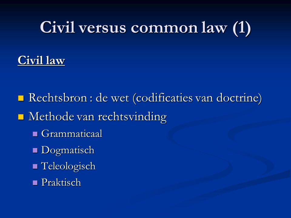 Civil versus common law (1) Civil law Rechtsbron : de wet (codificaties van doctrine) Rechtsbron : de wet (codificaties van doctrine) Methode van rech